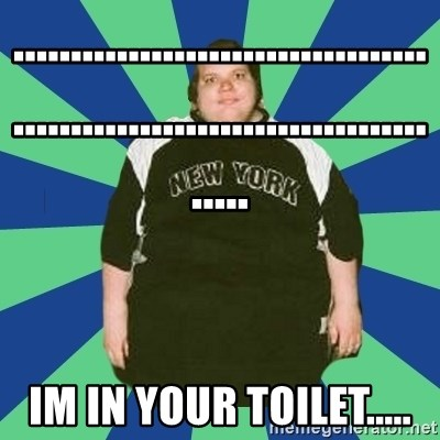 jonjontherestarlol - ............................................................................. im in your toilet.....