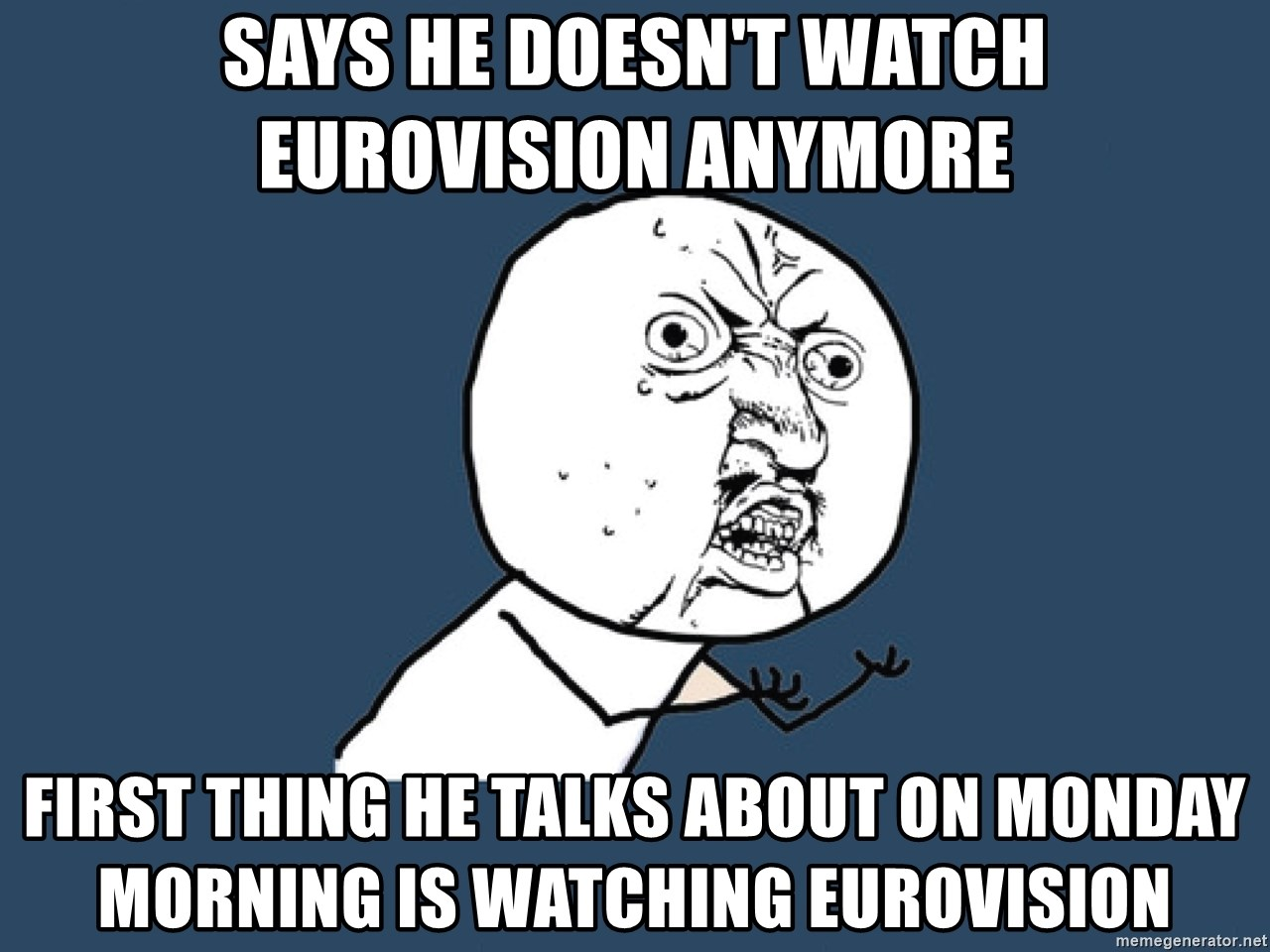 Y U No - says he doesn't watch eurovision anymore first thing he talks about on monday morning is watching eurovision