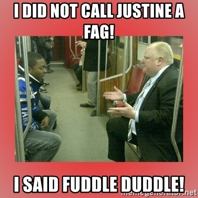 Rob Ford - I did not call Justine a fag! I said fuddle Duddle!