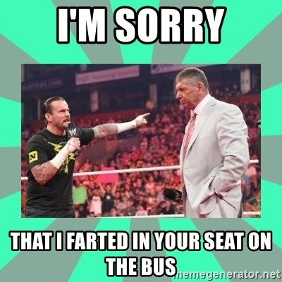 CM Punk Apologize! - I'M SORRY THAT I FARTED IN YOUR SEAT ON THE BUS