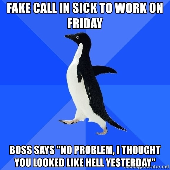 """Socially Awkward Penguin - Fake call in sick to work on Friday Boss says """"no problem, I thought you looked like hell yesterday"""""""