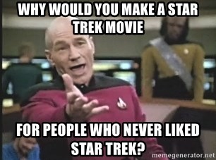 Captain Picard - WHY WOULD YOU MAKE A STAR TREK MOVIE FOR PEOPLE WHO NEVER LIKED STAR TREK?