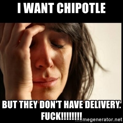 First World Problems - I want chipotle but they don't have delivery.  FUCK!!!!!!!!