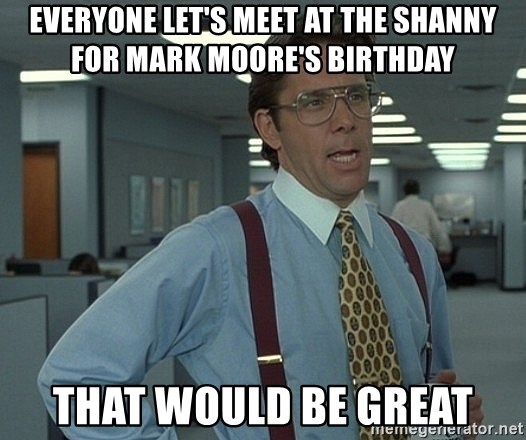that would be great guy - everyone let's meet at the shanny for mark moore's birthday that would be great