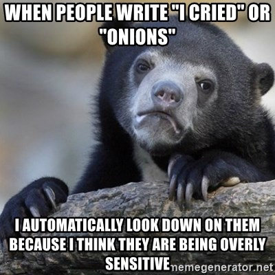 "Confession Bear - When people write ""i cried"" or ""onions"" I automatically look down on them because i think they are being overly sensitive"