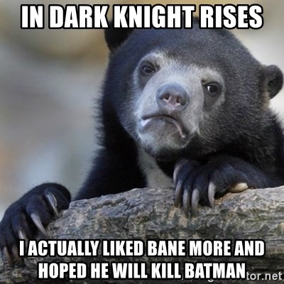 Confession Bear - In Dark Knight rises  I actually liked bane more and hoped he will kill batman