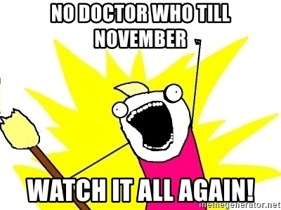 X ALL THE THINGS - no doctor who till november watch it all again!
