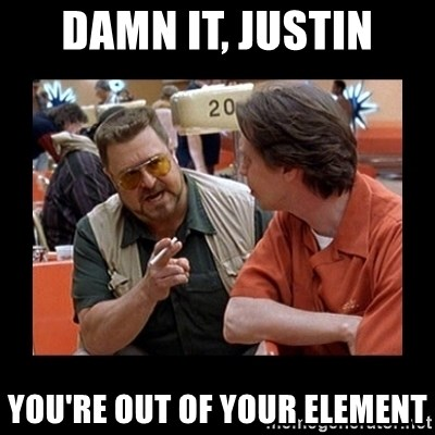 walter sobchak - Damn it, justin you're out of your element