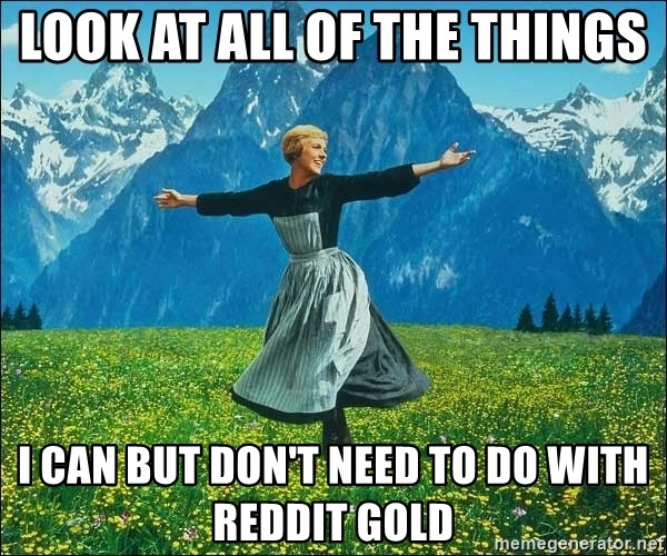 Look at all the things - Look at all of the things I can but don't need to do with reddit gold