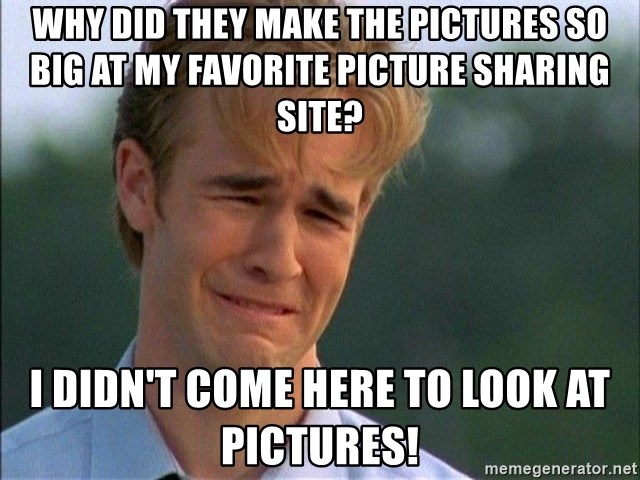 Dawson Crying - Why did they make the pictures so big AT MY FAVORITE PICTURE SHARING SITE? I didn't come here to look at pictures!