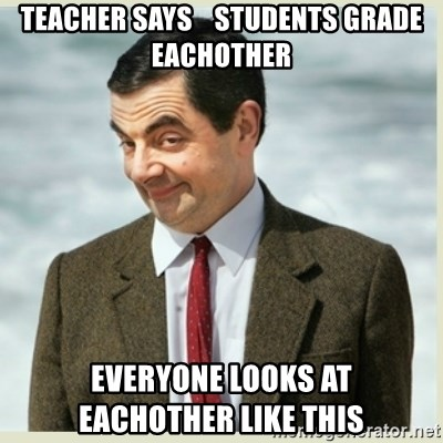 MR bean - teacher says    students grade eachother everyone looks at         eachother like this
