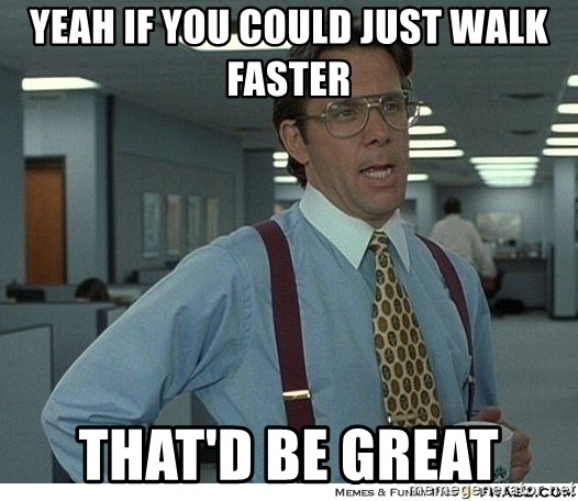 Yeah If You Could Just - yeah if you could just walk faster that'd be great
