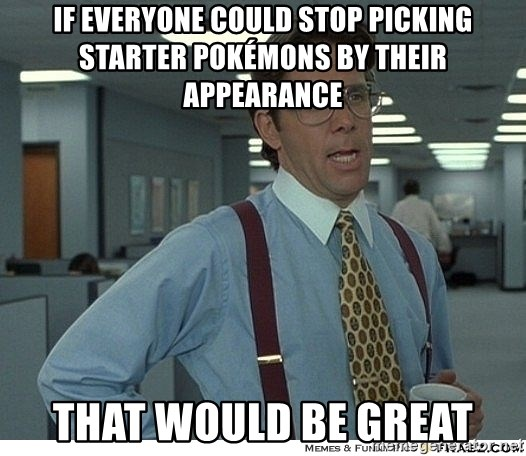 That would be great - if everyone could stop picking starter pokémons by their appearance That would be great