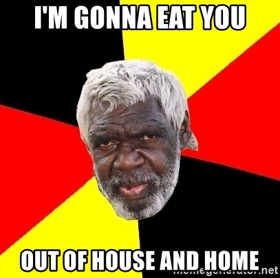 Aboriginal - i'm gonna eat you out of house and home