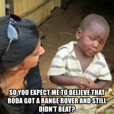 Skeptical african kid  -  so you expect me to believe that roda got a range rover and still didn't beat?