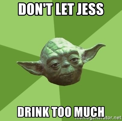 Advice Yoda Gives - DON'T LET JESS DRINK TOO MUCH