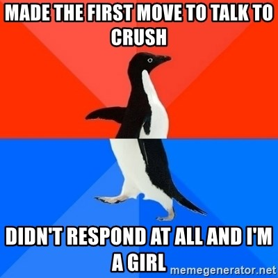 Socially Awesome Awkward Penguin - made the first move to talk to crush didn't respond at all and i'm a girl