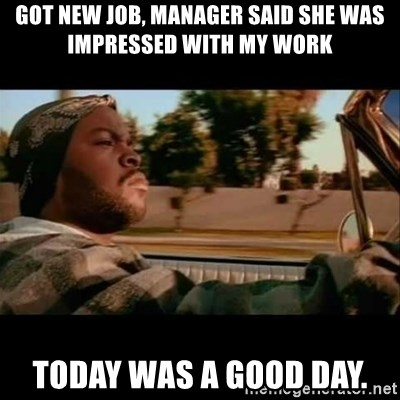 Ice Cube- Today was a Good day - Got new job, manager said she was impressed with my work Today was a good day.