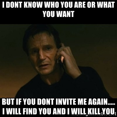 liam neeson taken - I dont know who you are or what you want but if you dont invite me again..... i will find you and i will kill you