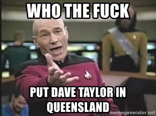 Captain Picard - WHO THE FUCK PUT DAVE TAYLOR IN QUEENSLAND