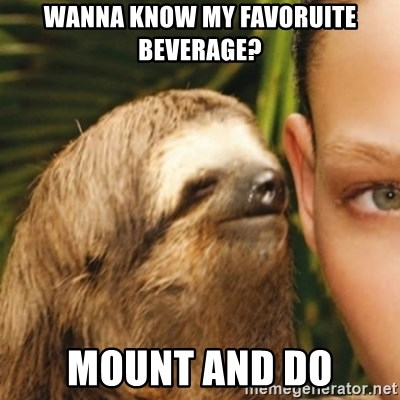 Whispering sloth - wanna know my favoruite beverage? mount and do