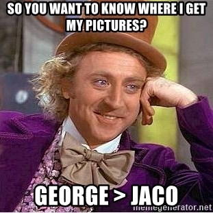 Willy Wonka - So You want to know where I get my pictures? George > Jaco