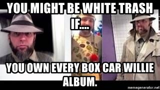 white trash phlash misericord tracy sharp baer - You might be white trash if.... You own every Box Car Willie album.