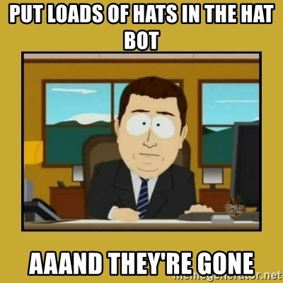 aaand its gone - Put loads of hats in the hat bot Aaand they're gone