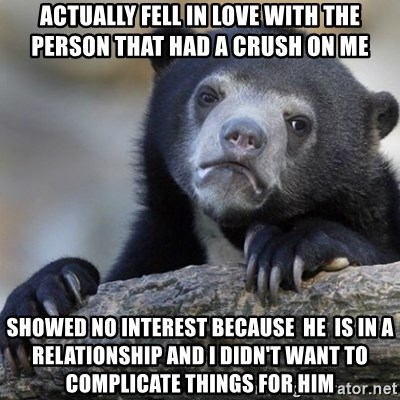 Confession Bear - actually fell in love with the person that had a crush on me showed no interest because  he  is in a relationship and i didn't want to complicate things for him