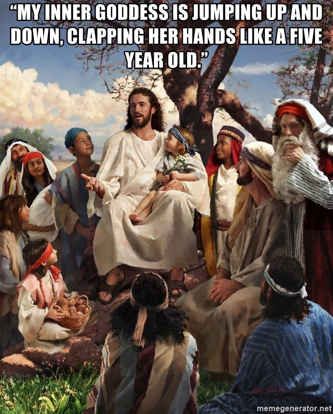 """storytime jesus - """"My inner goddess is jumping up and down, clapping her hands like a five year old."""""""