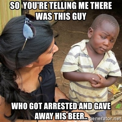 So You're Telling me - So  you're telling me there was this guy Who got arrested and gave away his beer..