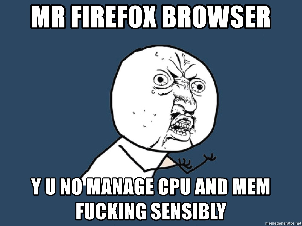 Y U No - Mr Firefox browser y u no manage cpu and mem fucking sensibly