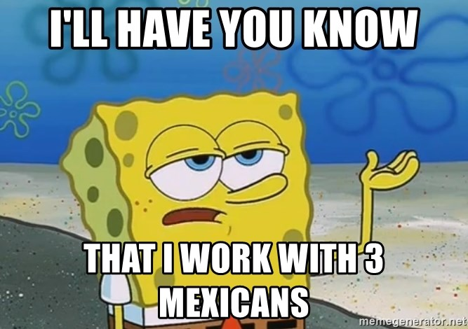 I'll have you know Spongebob - I'll have you know that i work with 3 mexicans