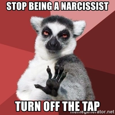 Chill Out Lemur - Stop Being a narcissist turn OFF the Tap