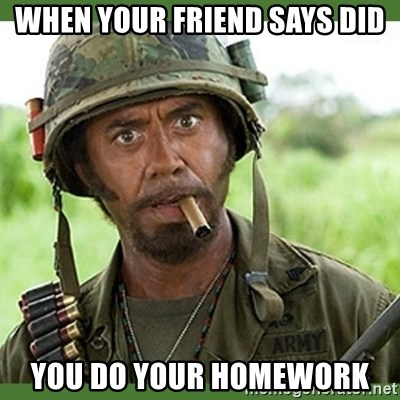 went full retard - WHEN YOUR FRIEND SAYS DID YOU DO YOUR HOMEWORK