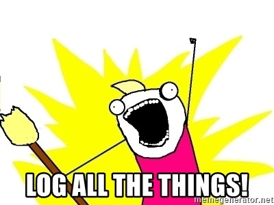 X ALL THE THINGS -  LOG ALL THE THINGS!