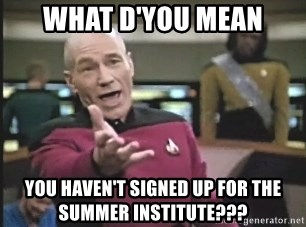 Picard Wtf - WHAT D'YOU MEAN YOU HAVEN'T SIGNED UP FOR THE SUMMER INSTITUTE???