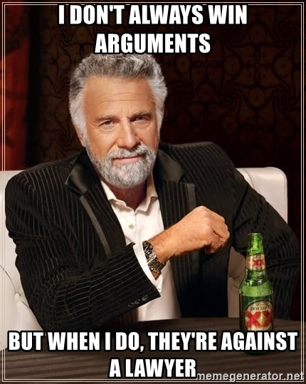 The Most Interesting Man In The World - I DON'T ALWAYS WIN ARGUMENTS BUT WHEN I DO, THEY'RE AGAINST A LAWYER
