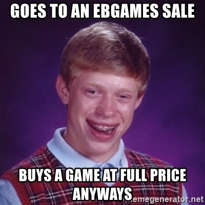 Bad Luck Brian - GOES TO AN EBGAMES SALE BUYS A GAME AT FULL PRICE ANYWAYS