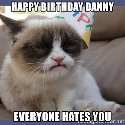 Birthday Grumpy Cat - Happy birthday danny everyone hates you