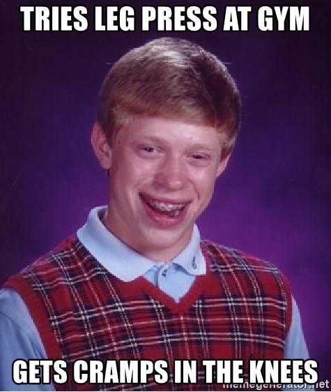 Bad Luck Brian - tries leg press at gym gets cramps in the knees