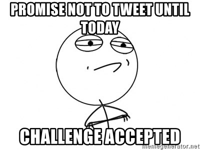 Challenge Accepted HD - PROMISE NOT TO TWEET UNTIL TODAY CHALLENGE ACCEPTED