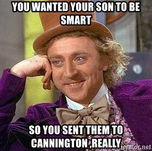Willy Wonka - YOU WANTED YOUR son to be smart so you sent them to cannington ,really
