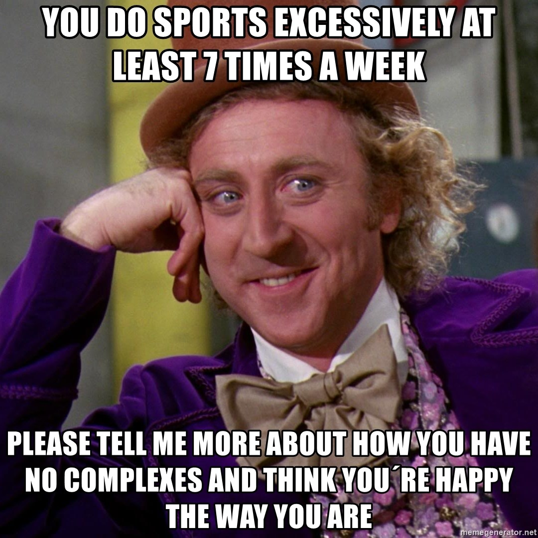 Willy Wonka - YOu do sports excessively at least 7 times a week please tell me more about how you have no complexes and think you´re happy the way you are