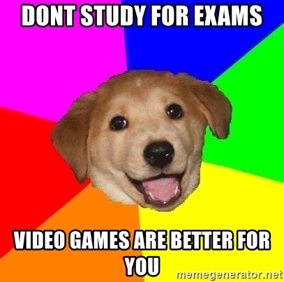 Advice Dog - Dont study for exams video games are better for you