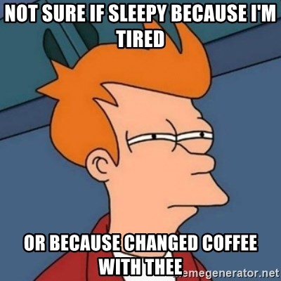 Not sure if troll - Not sure if sleepy because i'm tired or because changed coffee with thee