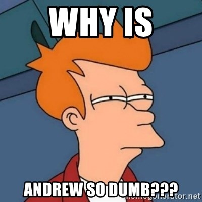Not sure if troll - WHY IS ANDREW SO DUMB???