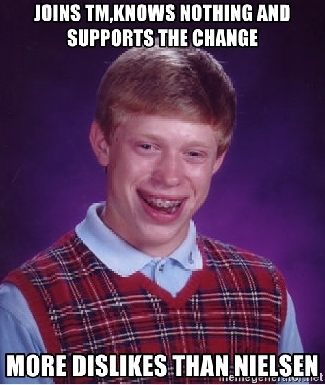 Bad Luck Brian - joins tm,knows nothing and supports the change more dislikes than nielsen