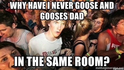 -Sudden Clarity Clarence - WHY HAVE I NEVER GOOSE AND GOOSES DAD IN THE SAME ROOM?