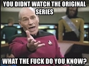 Picard Wtf - You didnt watch the ORIGINAL series What the fuck do you know?